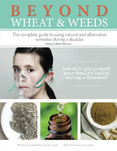 Beyond Wheat & Weeds (Black & White): The complete guide to using natural and alternative remedies & tools during a disaster.