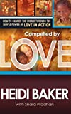 Compelled By Love : How To Change the World Through the Simple Power of Love in Action