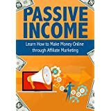 Passive Income: Learn How to Make Money Online through Affiliate Marketing: Passive, Income, Money, Forex, Sales...