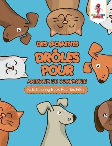 Des Moments Drôles pour Animaux de Compagnie : Kids Coloring Book Pour les Filles (French Edition)