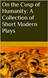 On the Cusp of Humanity: A Collection of Short Modern Plays