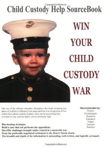 Win Your Child Custody War: Child Custody Help Source Book--A How-To System for People Serious About the Welfare of Thei