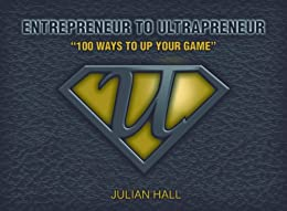 Entrepreneur to Ultrapreneur - 100 Ways to Up Your Game by [Hall, Julian]