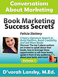 Book Marketing Success Secrets: Create a Signature Speech to Build Platform, Boost Credibility, and Sell More Books (Conversations About Marketing Interview Series: Volume 1:3)