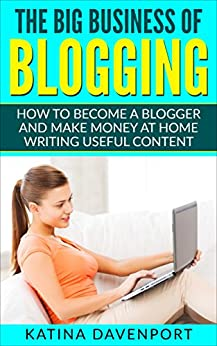 The Big Business of Blogging: How to Become a Blogger and Make Money at Home Writing Useful Content by [Davenport, Katina]