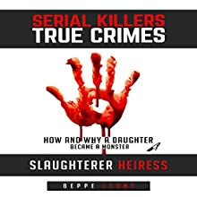 Serial Killers - True Crime: Slaughterer Heiress - How and Why a Daughter Became a Monster | Livre audio Auteur(s) : Beppe Leone Narrateur(s) :  Commodore James
