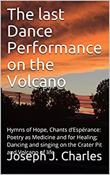 The last Dance Performance on the Volcano: Hymns of Hope, Chants d'Espérance: Poetry as Medicine and for Healing; Dancing and singing on the Crater Pit ... - Poetry like Water and Air Book 3) by [Charles, Joseph J.]
