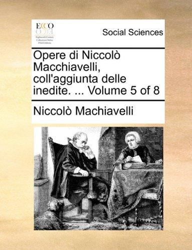 Opere di Niccolò Macchiavelli, coll'aggiunta delle inedite. ...  Volume 5 of 8 (Italian Edition) PDF