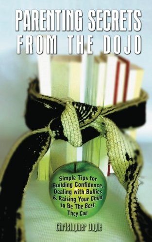 Download Parenting Secrets From The Dojo: Simple Tips for Building Confidence, Dealing with Bullies & Raising Your Child to Be The Best They Can pdf epub