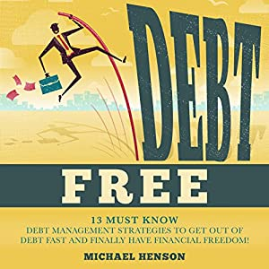 Debt Free: 13 Must-know Debt Management Strategies to Get Out of Debt Fast and Finally Have Financial Freedom Audiobook