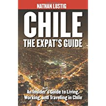 Chile: The Expat's Guide: An Insider's Guide to Living, Working & Traveling in Chile