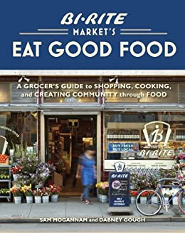 Bi-Rite Market's Eat Good Food: A Grocer's Guide to Shopping, Cooking & Creating Community Through Food by [Mogannam, Sam, Gough, Dabney]