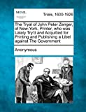 The Tryal of John Peter Zenger, of New-York, Printer, Who Was Lately Try'd and Acquitted for Printing and Publishing a Libel Against the Government, Anonymous, 1241227055