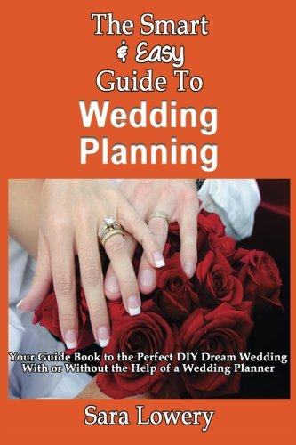 The Smart & Easy Guide To Wedding Planning: Your Guide Book to the Perfect DIY Dream Wedding With or Without the Help of a Wedding Planner