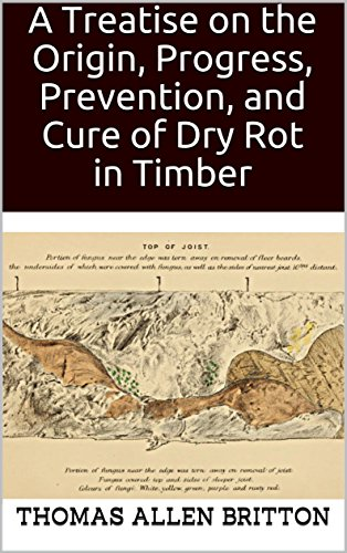 A Treatise on the Origin, Progress, Prevention, and Cure of Dry Rot in Timber: With remarks on the means of preserving wood from destruction by sea worms, beetles, ants, etc.