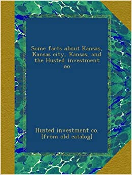 Some facts about Kansas, Kansas city, Kansas, and the Husted investment co