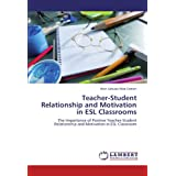 Teacher-Student Relationship and Motivation in ESL Classrooms: The Importance of Positive Teacher-Student Relationship and Motivation in ESL Classroom
