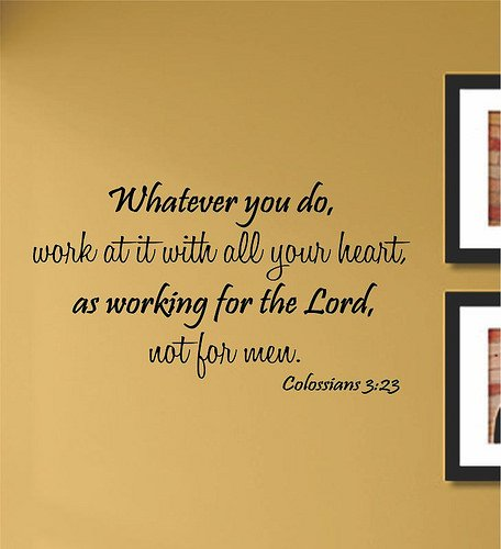 Whatever you do, work at it with all your heart, as working for the Lord, not for men. Colossians 3:23 Vinyl Wall Art Decal Sticker (23 3 Colossians)