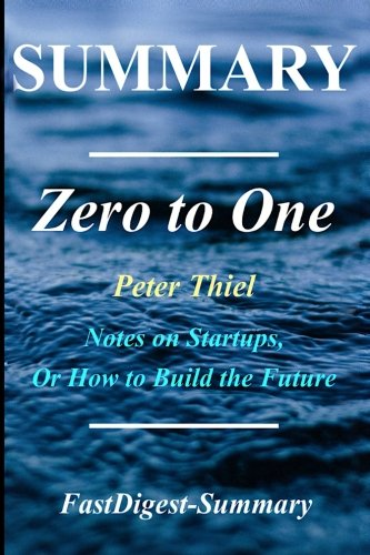 Summary | Zero to One: By Peter Thiel - Notes on Startups, or How to Build the Future (Zero to One: Notes on Startups, or How to Build the Future - ... Hardcover, Audible, Audiobook, Summary)