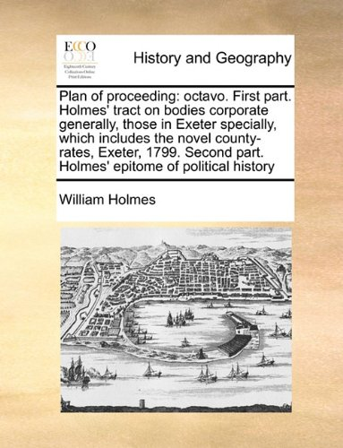 Read Online Plan of proceeding: octavo. First part. Holmes' tract on bodies corporate generally, those in Exeter specially, which includes the novel county-rates, ... part. Holmes' epitome of political history pdf