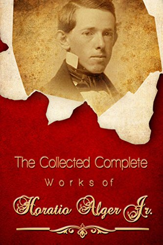 The Collected Complete Works of Horatio Alger Jr (Huge Collection Including Five Hundred Dollars, Young Captain Jack, Bound to Rise, Brave and Bold, Andy Grant