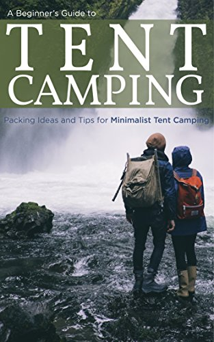A Beginners Guide to Tent Camping: Packing Ideas and Tips for Minimalist Tent - Camping List Packing