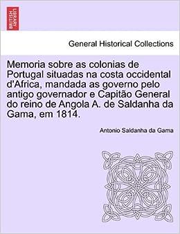 Memoria sobre as colonias de Portugal situadas na costa occidental dAfrica, mandada as governo pelo antigo governador e Capitão General do reino de ... da ...