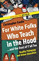 For White Folks Who Teach in the Hood... and the Rest of Y'all Too: Reality Pedagogy and Urban Education (Race, Education, and Democracy)