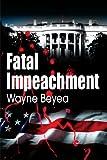 Fatal Impeachment, Wayne E. Beyea, 0595099084