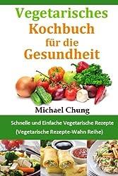 Vegetarisches Kochbuch für die Gesundheit: Schnelle und Einfache Vegetarische Rezepte (Vegetarische Rezepte-Wahn Reihe) (German Edition)