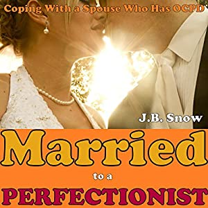 Married to a Perfectionist: Coping with a Spouse Who Has OCPD (Obsessive Compulsive Personality Disorder) Audiobook