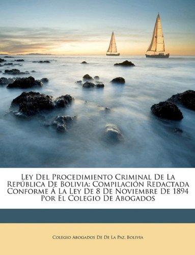 Download Ley Del Procedimiento Criminal De La República De Bolivia: Compilación Redactada Conforme Á La Ley De 8 De Noviembre De 1894 Por El Colegio De Abogados (Spanish Edition) PDF