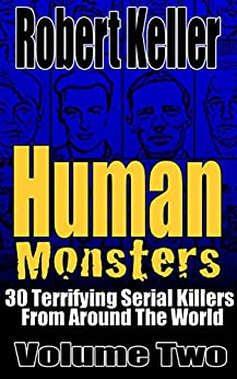 Human Monsters Volume 2: 30 Terrifying Serial Killers from Around the World by [Keller, Robert]