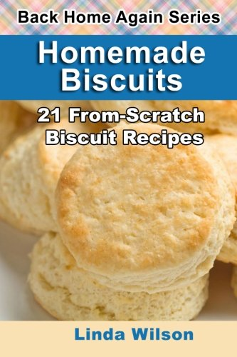 Homemade Biscuits: 21 From-Scratch Biscuit Recipes (Back Home Again Series)