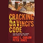 Cracking Da Vinci's Code: You've Read the Book, Now Hear the Truth | James L. Garlow, Ph.D.,Peter Jones, Ph.D.