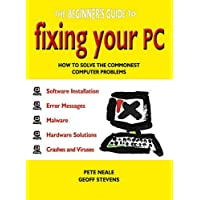 The Beginner's Guide to Fixing Your PC: How to Solve the Commonest Computer Problems