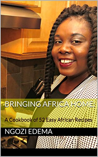 Bringing Africa Home: A Cookbook of 52 Easy African Recipes: With easy to follow steps and most ingredients available in big grocery stores by Ngozi Edema
