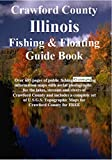 Crawford County Illinois Fishing & Floating Guide Book: Complete fishing and floating information for Crawford County Illinois (Illinois Fishing & Floating Guide Books)