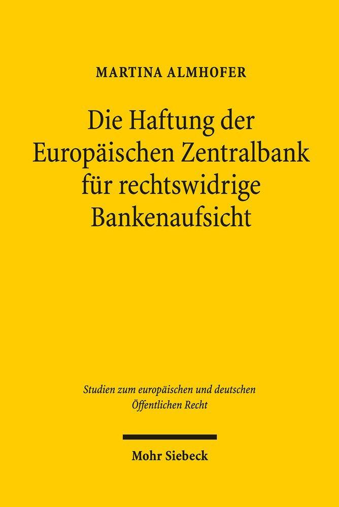 Die Haftung der Europäischen Zentralbank für rechtswidrige Bankenaufsicht (Studien zum europäischen und deutschen Öffentlichen Recht) Taschenbuch – 1. Oktober 2018 Martina Almhofer Mohr Siebeck 3161560795 Deutschland
