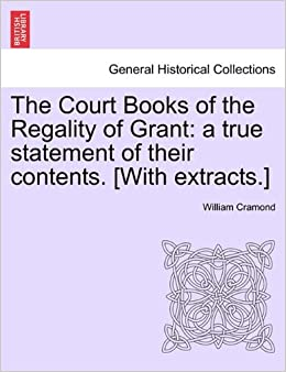 The Court Books of the Regality of Grant: a true statement of their contents. [With extracts.]