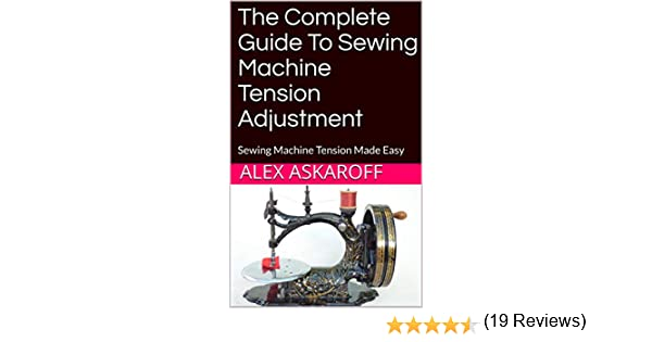 The Complete Guide To Sewing Machine Tension Adjustment: Sewing ...