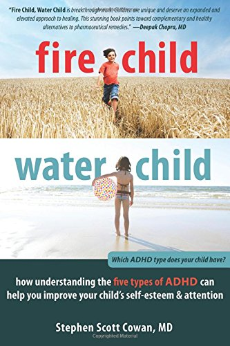 Fire Child, Water Child: How Understanding the Five Types of ADHD Can Help You Improve Your Child's Self-Esteem and Attention