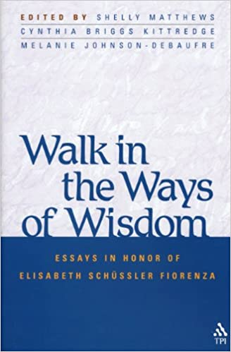 walk in the ways of wisdom essay in honor of elisabeth schussler  walk in the ways of wisdom essay in honor of elisabeth schussler fiorenza matthews melanie johnson cynthia briggs kittredge com books