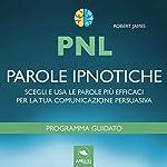 PNL. Parole ipnotiche: Scegli e usa le parole più efficaci per la tua comunicazione persuasiva | Robert James