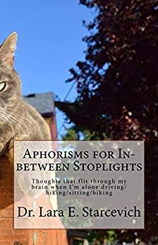 Aphorisms for In-between Stoplights: Thoughts that flit through my brain when I'm alone driving/hiking/sitting/biking by [Starcevich, Dr. Lara]