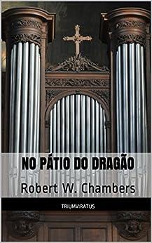 No Pátio do Dragão (Mestres da Literatura de Terror, Horror e Fantasia Livro 25) por [W. Chambers, Robert]