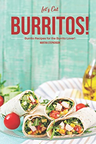 Let's Eat Burritos!: Burrito Recipes for the Burrito Lover! by Martha Stephenson