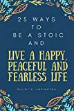 img - for 25 Ways to Be a Stoic and Live a Happy, Peaceful and Fearless Life: A Quick, Easy & Effective Guide on How to Use Ancient Philosophy in your Modern Daily Life (How to Win At Life) book / textbook / text book