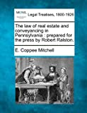 The law of real estate and conveyancing in Pennsylvania : prepared for the press by Robert Ralston, E. Coppee Mitchell, 1240017030