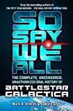 img - for So Say We All: The Complete, Uncensored, Unauthorized Oral History of Battlestar Galactica book / textbook / text book